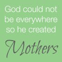 god could not be everywhere so he created mothers.jpg