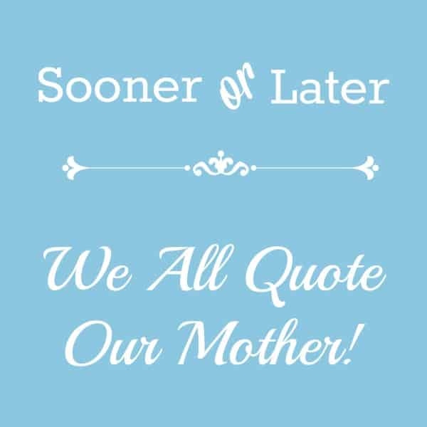 sooner or later...we all quote our mother!