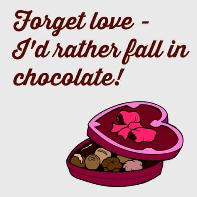 Forget love id rather fall in chocolate